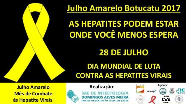 Julho Amarelo Botucatu 2017 AS HEPATITES PODEM ESTAR ONDE VOCÊ MENOS ESPERA 28 DE JULHO DIA MUNDIAL DE LUTA CONTRA AS HEPA...