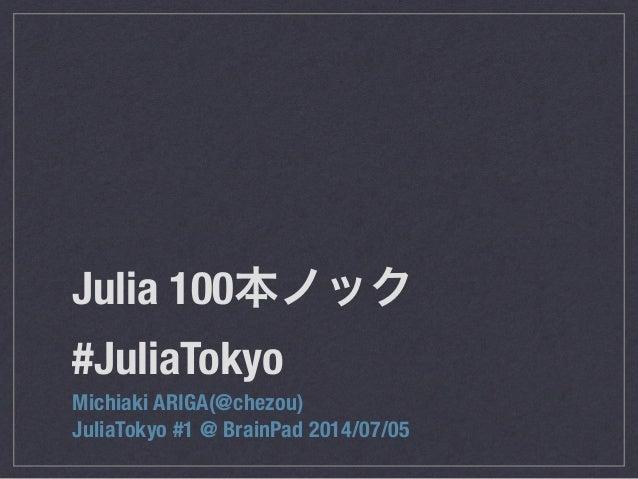 Julia 100本ノック #JuliaTokyo Michiaki ARIGA(@chezou) JuliaTokyo #1 @ BrainPad 2014/07/05