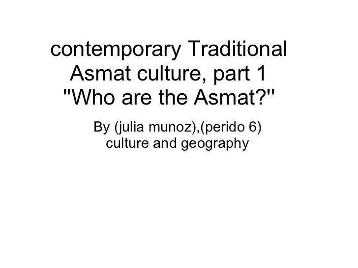 contemporary Traditional   Asmat culture, part 1 Who are the Asmat?    By (julia munoz),(perido 6)     culture and geography