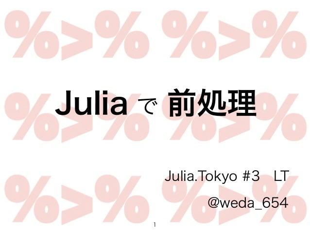 1 Julia.Tokyo #3LT @weda_654 Julia で 前処理