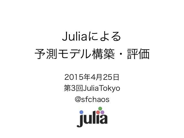 Juliaによる 予測モデル構築・評価 2015年4月25日 第3回JuliaTokyo @sfchaos