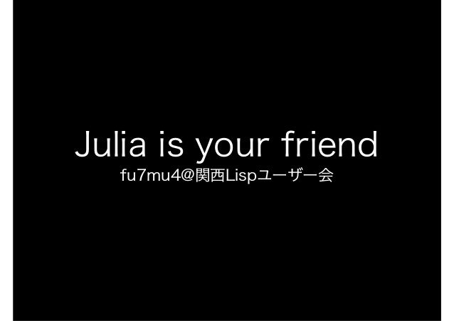 Julia is your friend fu7mu4@関西Lispユーザー会