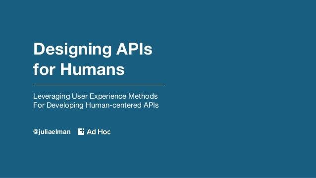 Designing APIs for Humans Leveraging User Experience Methods For Developing Human-centered APIs @juliaelman