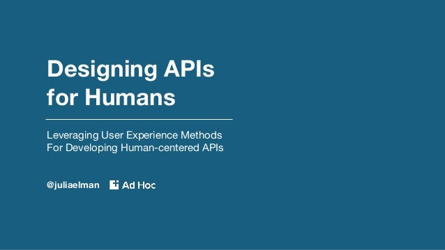 Designing APIs for Humans Leveraging User Experience Methods For Developing Human-centered APIs @juliaelman