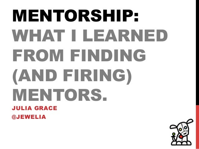 MENTORSHIP:WHAT I LEARNEDFROM FINDING(AND FIRING)MENTORS.JULIA GRACE@JEWELIA