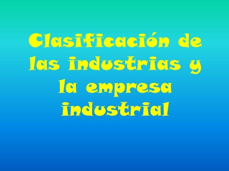 Clasificación delas industrias y   la empresa   industrial