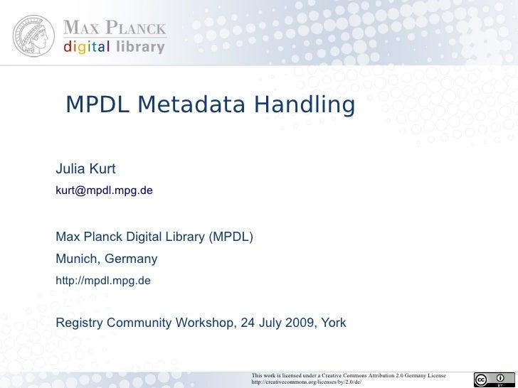 MPDL Metadata Handling  Julia Kurt kurt@mpdl.mpg.de    Max Planck Digital Library (MPDL) Munich, Germany http://mpdl.mpg.d...
