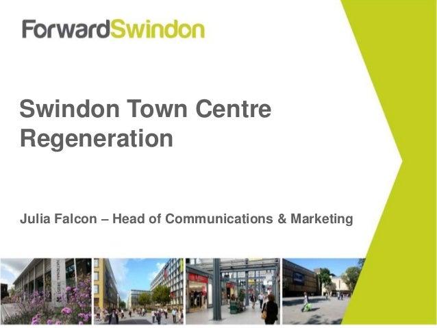 Swindon Town Centre  Regeneration  Julia Falcon – Head of Communications & Marketing