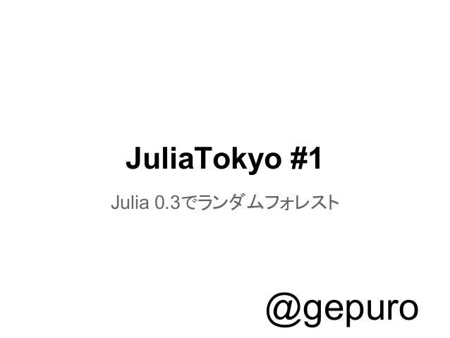 JuliaTokyo #1 Julia 0.3でランダムフォレスト @gepuro