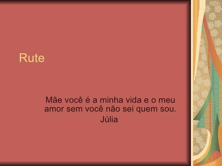 Rute Mãe você é a minha vida e o meu amor sem você não sei quem sou. Júlia