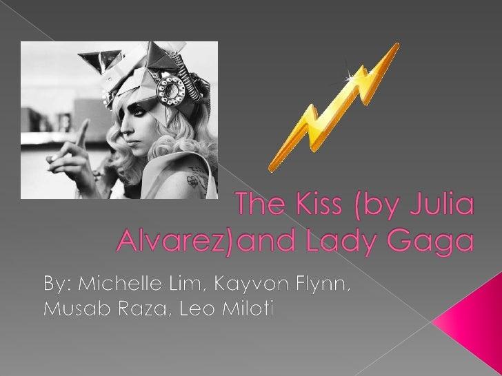 The Kiss (by Julia Alvarez)and Lady Gaga<br />By: Michelle Lim, Kayvon Flynn,<br />MusabRaza, Leo Miloti<br />