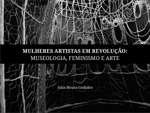 MULHERES ARTISTAS EM REVOLUÇÃO:  MUSEOLOGIA, FEMINISMO E ARTE  Julia Moura Godinho