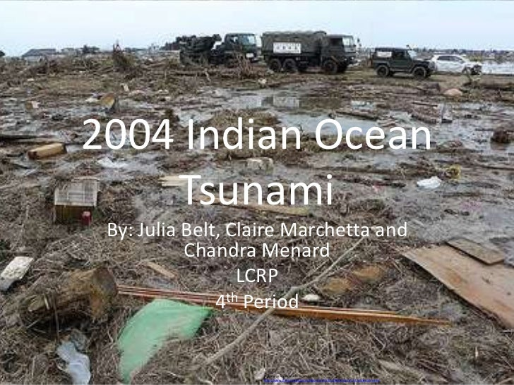 2004 Indian Ocean    Tsunami By: Julia Belt, Claire Marchetta and           Chandra Menard                  LCRP          ...