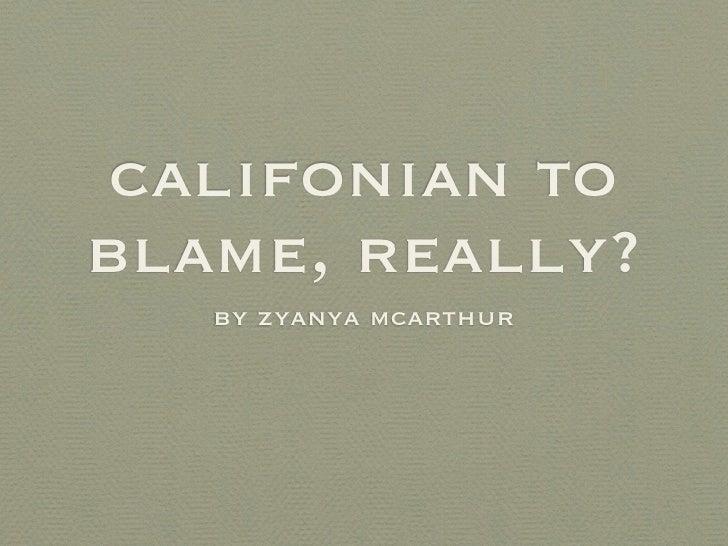 califonian to blame, really?    by zyanya mcarthur