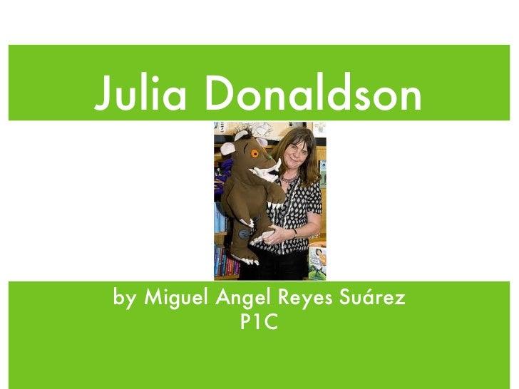 Julia Donaldson <ul><li>by Miguel Angel Reyes Suárez </li></ul><ul><li>P1C </li></ul>