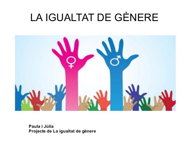 LA IGUALTAT DE GÈNERE Paula i Júlia Projecte de La igualtat de gènere