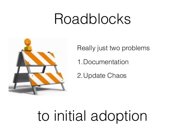 Roadblocks  Really just two problems  1.Documentation  2.Update Chaos  to initial adoption