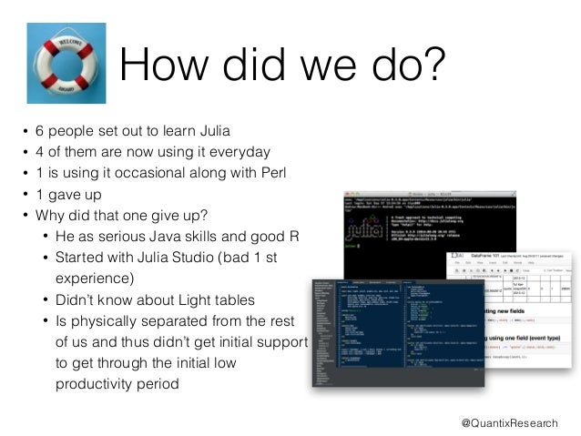 How did we do?  • 6 people set out to learn Julia  • 4 of them are now using it everyday  • 1 is using it occasional along...