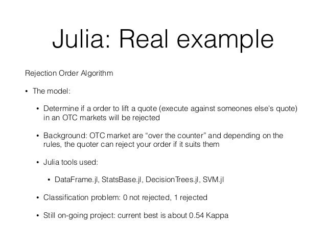 Julia: Real example  Rejection Order Algorithm  • The model:  • Determine if a order to lift a quote (execute against some...