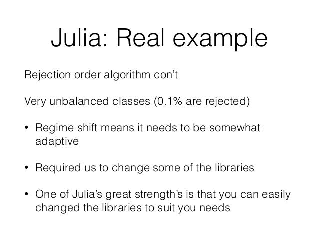 Julia: Real example  Rejection order algorithm con't  Very unbalanced classes (0.1% are rejected)  • Regime shift means it...