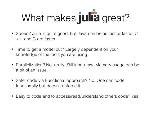 What makes Julia great?  • Speed? Julia is quite good, but Java can be as fast or faster. C  ++ and C are faster  • Time t...