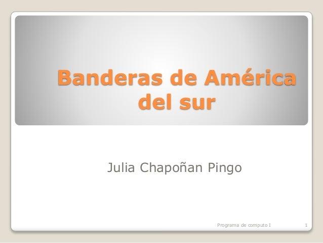 Banderas de América del sur Julia Chapoñan Pingo Programa de computo I 1