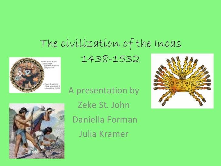 The civilization of the Incas 1438-1532   A presentation by  Zeke St. John  Daniella Forman Julia Kramer