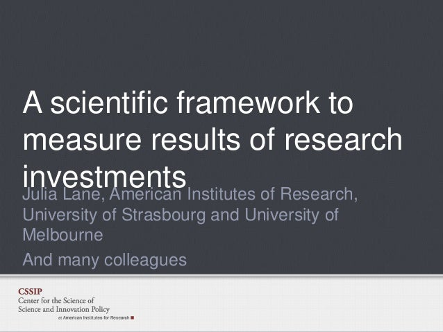 A scientific framework to measure results of research investmentsInstitutes of Research, Julia Lane, American University o...