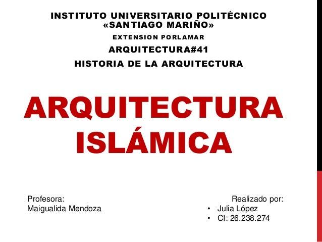 ARQUITECTURA ISLÁMICA INSTITUTO UNIVERSITARIO POLITÉCNICO «SANTIAGO MARIÑO» EXTENSION PORLAMAR ARQUITECTURA#41 HISTORIA DE...