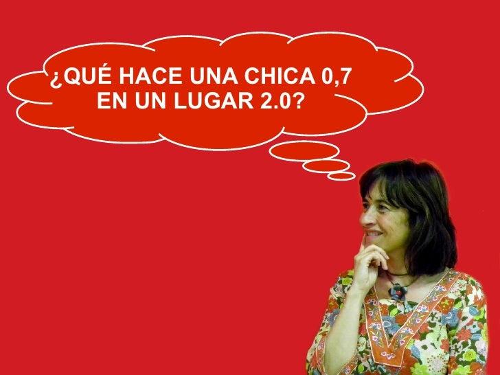 ¿QUÉ HACE UNA CHICA 0,7    EN UN LUGAR 2.0?