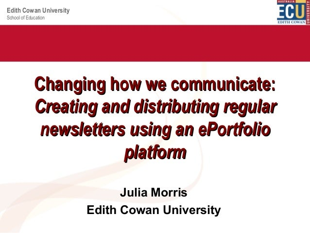 Edith Cowan University School of Education  Changing how we communicate: Creating and distributing regular newsletters usi...