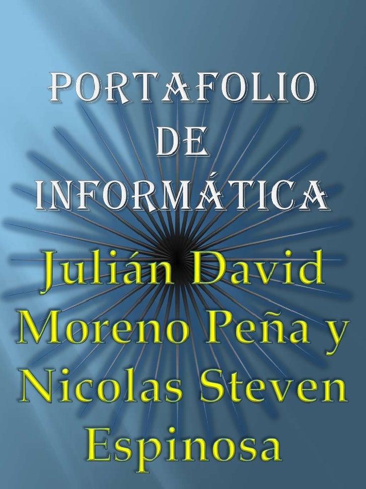 PORTAFOLIO<br />De informática<br />Julián David<br />Moreno Peña y Nicolas Steven Espinosa<br />
