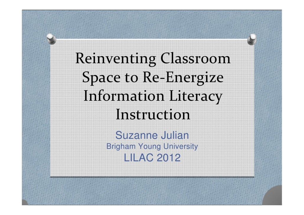 ReinventingClassroom SpacetoRe‐Energize InformationLiteracy      Instruction      Suzanne Julian    Brigham Young U...