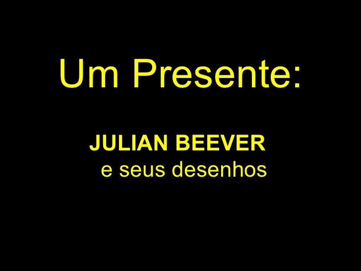 Um Presente : <ul><li>JULIAN BEEVER   e seus desenhos </li></ul>
