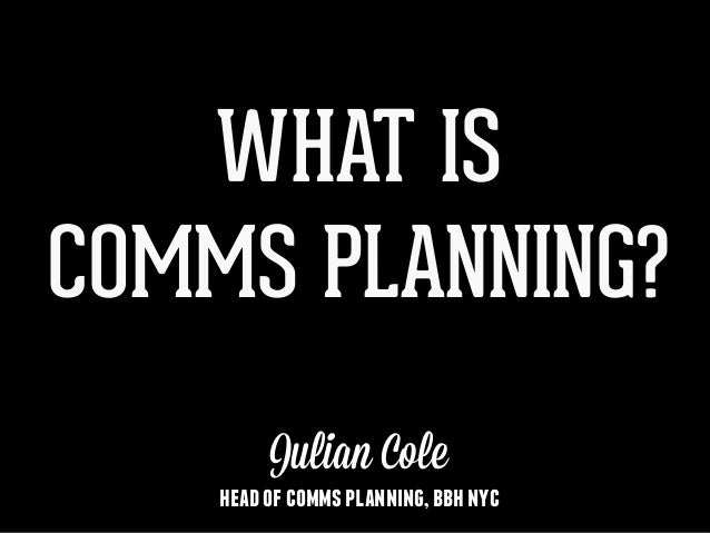 WHAT IS COMMS PLANNING? Julian Cole headofcommsplanning,bbhnyc