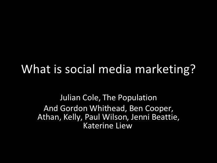 What is social media marketing? Julian Cole, The Population And Gordon Whithead, Ben Cooper, Athan, Kelly, Paul Wilson, Je...