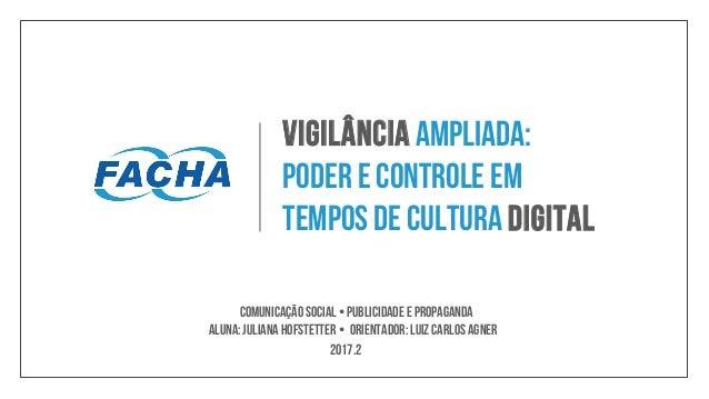Vigilância ampliada: poder e controle em tempos de cultura digital 2017.2 • Aluna:Juliana Hofstetter Comunicação Social •P...