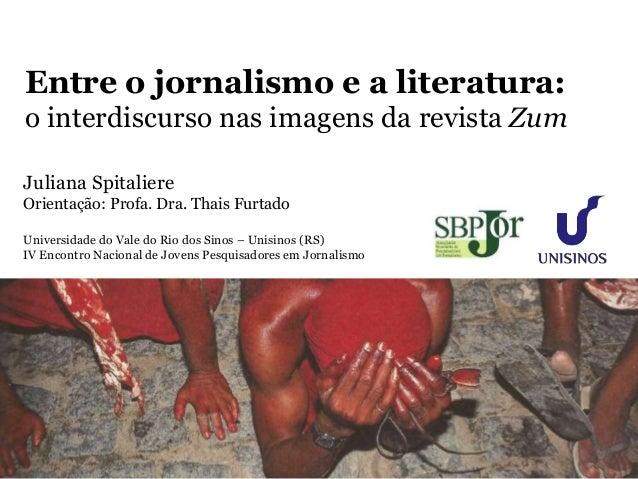 Entre o jornalismo e a literatura:  o interdiscurso nas imagens da revista Zum  Juliana Spitaliere  Orientação: Profa. Dra...