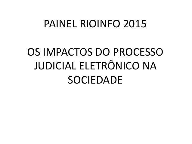 PAINEL RIOINFO 2015 OS IMPACTOS DO PROCESSO JUDICIAL ELETRÔNICO NA SOCIEDADE