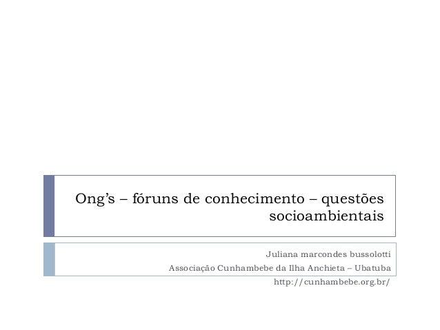 Ong's – fóruns de conhecimento – questões socioambientais Juliana marcondes bussolotti Associação Cunhambebe da Ilha Anchi...