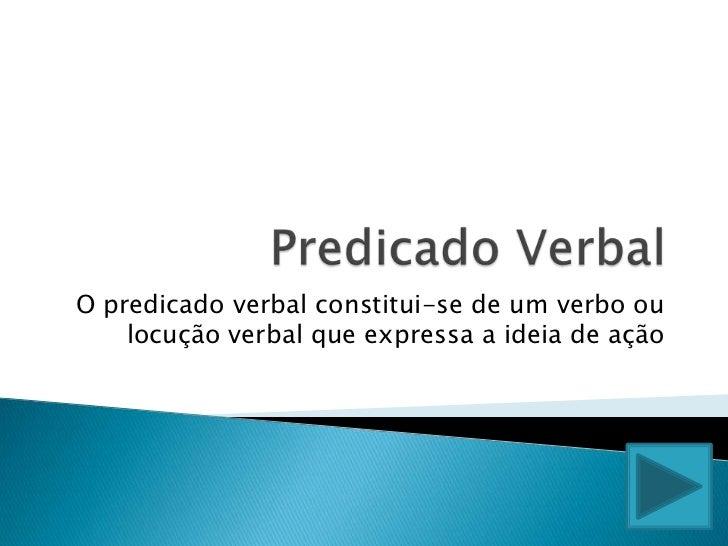 Predicado Verbal <br />O predicado verbal constitui-se de um verbo ou locução verbal que expressa a ideia de ação<br />