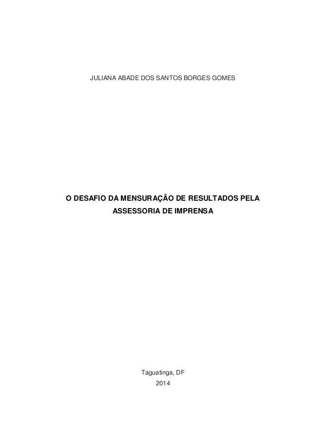 JULIANA ABADE DOS SANTOS BORGES GOMES O DESAFIO DA MENSURAÇÃO DE RESULTADOS PELA ASSESSORIA DE IMPRENSA Taguatinga, DF 2014