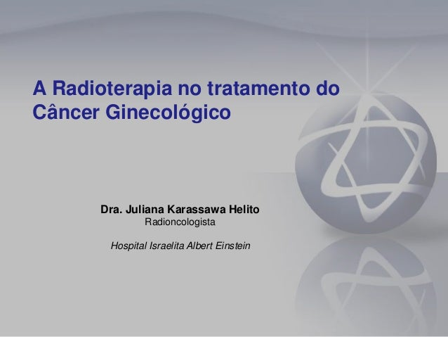 A Radioterapia no tratamento do Câncer Ginecológico Dra. Juliana Karassawa Helito Radioncologista Hospital Israelita Alber...