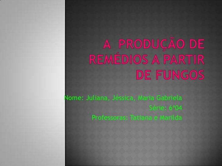 A  produção de remédios a partir de Fungos<br />Nome: Juliana, Jéssica, Maria Gabriela<br />Série: 6ª04<br />Professoras: ...