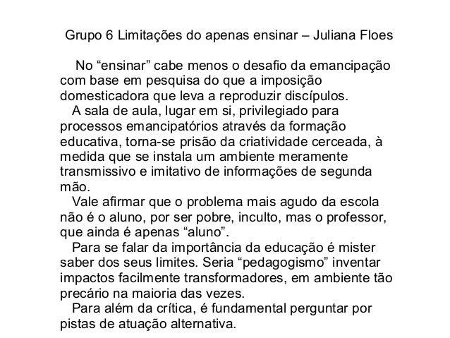 """Grupo 6 Limitações do apenas ensinar – Juliana Floes No """"ensinar"""" cabe menos o desafio da emancipação com base em pesquisa..."""