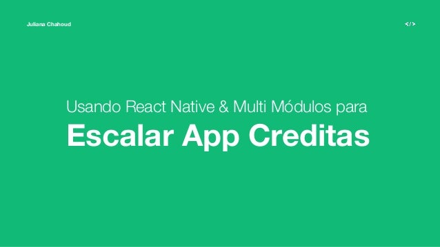 Juliana Chahoud Usando React Native & Multi Módulos para Escalar App Creditas