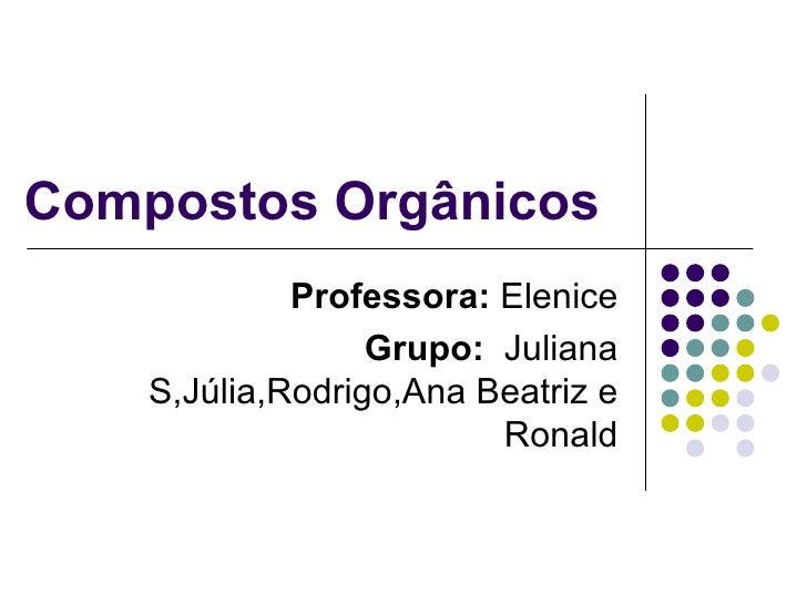 Compostos Orgânicos  Professora:  Elenice Grupo:   Juliana S,Júlia,Rodrigo,Ana Beatriz e Ronald