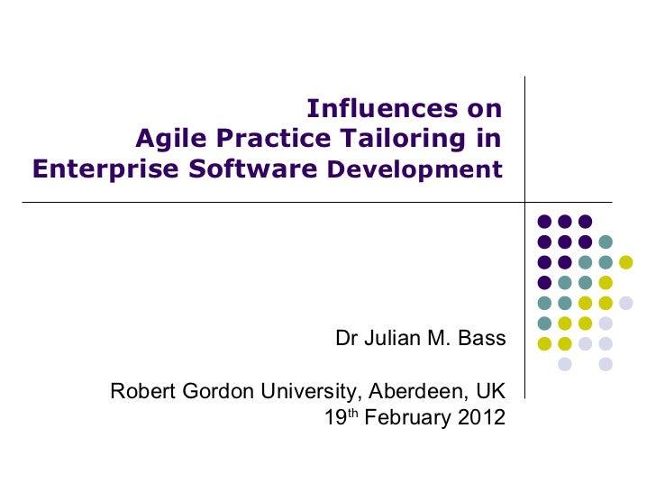 Influences on       Agile Practice Tailoring inEnterprise Software Development                          Dr Julian M. Bass ...