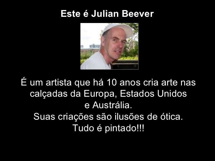 Este é Julian   Beever   É um artista que há 10 anos cria arte nas calçadas da Europa, Estados Unidos e Austrália.  Suas c...
