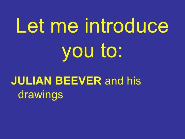 Let me introduce you to : <ul><li>JULIAN BEEVER   and his drawings </li></ul>